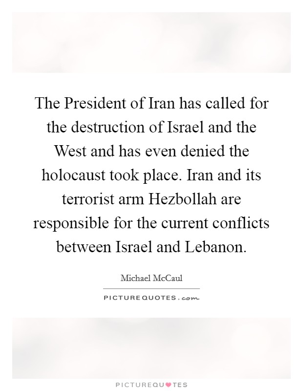 The President of Iran has called for the destruction of Israel and the West and has even denied the holocaust took place. Iran and its terrorist arm Hezbollah are responsible for the current conflicts between Israel and Lebanon Picture Quote #1