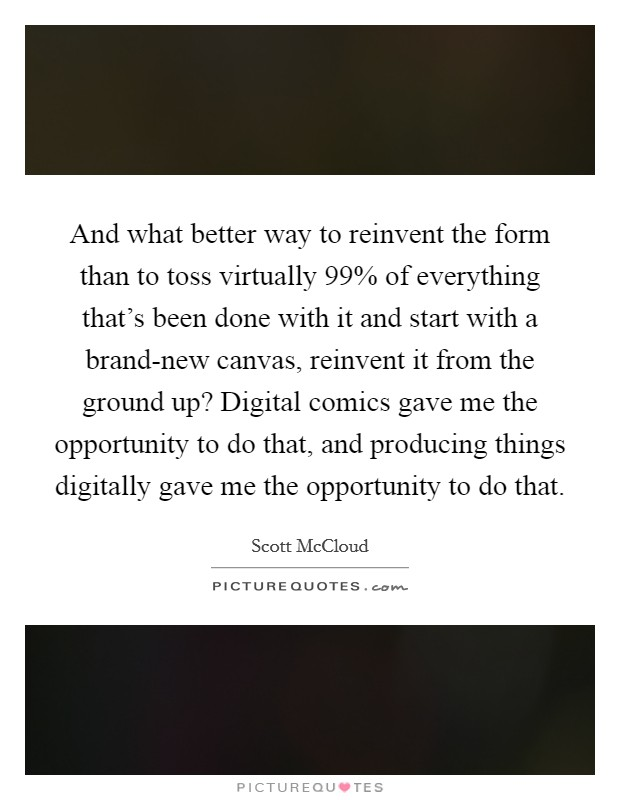 And what better way to reinvent the form than to toss virtually 99% of everything that's been done with it and start with a brand-new canvas, reinvent it from the ground up? Digital comics gave me the opportunity to do that, and producing things digitally gave me the opportunity to do that Picture Quote #1