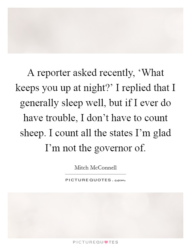 A reporter asked recently, 'What keeps you up at night?' I replied that I generally sleep well, but if I ever do have trouble, I don't have to count sheep. I count all the states I'm glad I'm not the governor of Picture Quote #1