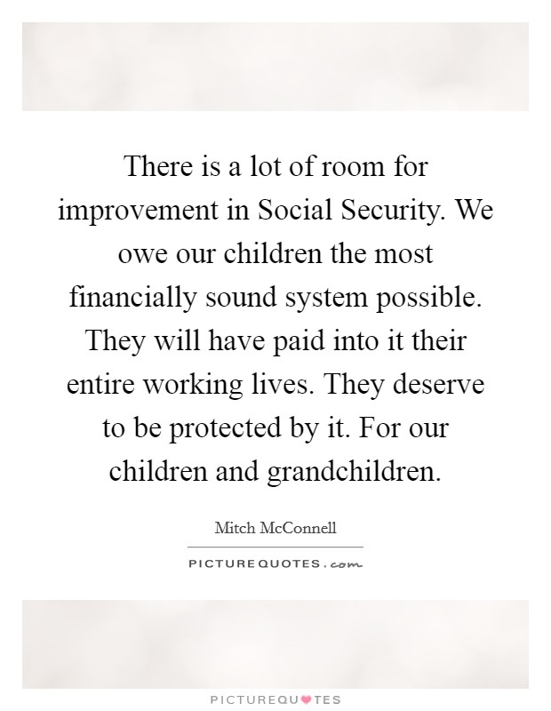 There is a lot of room for improvement in Social Security. We owe our children the most financially sound system possible. They will have paid into it their entire working lives. They deserve to be protected by it. For our children and grandchildren Picture Quote #1