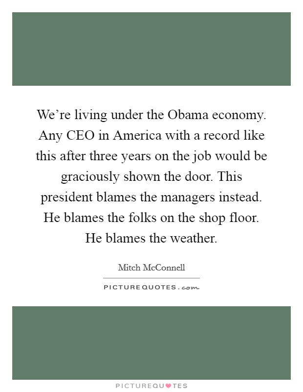 We're living under the Obama economy. Any CEO in America with a record like this after three years on the job would be graciously shown the door. This president blames the managers instead. He blames the folks on the shop floor. He blames the weather Picture Quote #1