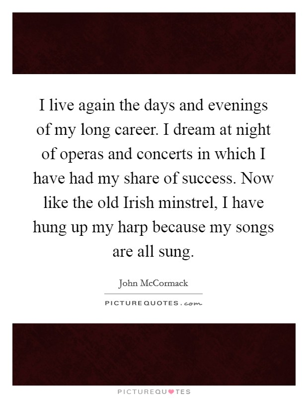 I live again the days and evenings of my long career. I dream at night of operas and concerts in which I have had my share of success. Now like the old Irish minstrel, I have hung up my harp because my songs are all sung Picture Quote #1