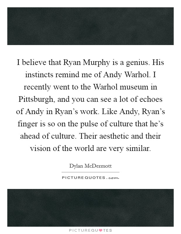 I believe that Ryan Murphy is a genius. His instincts remind me of Andy Warhol. I recently went to the Warhol museum in Pittsburgh, and you can see a lot of echoes of Andy in Ryan's work. Like Andy, Ryan's finger is so on the pulse of culture that he's ahead of culture. Their aesthetic and their vision of the world are very similar Picture Quote #1