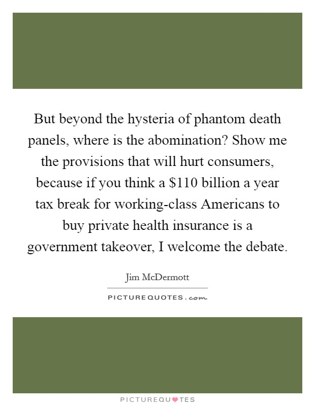 But beyond the hysteria of phantom death panels, where is the abomination? Show me the provisions that will hurt consumers, because if you think a $110 billion a year tax break for working-class Americans to buy private health insurance is a government takeover, I welcome the debate Picture Quote #1
