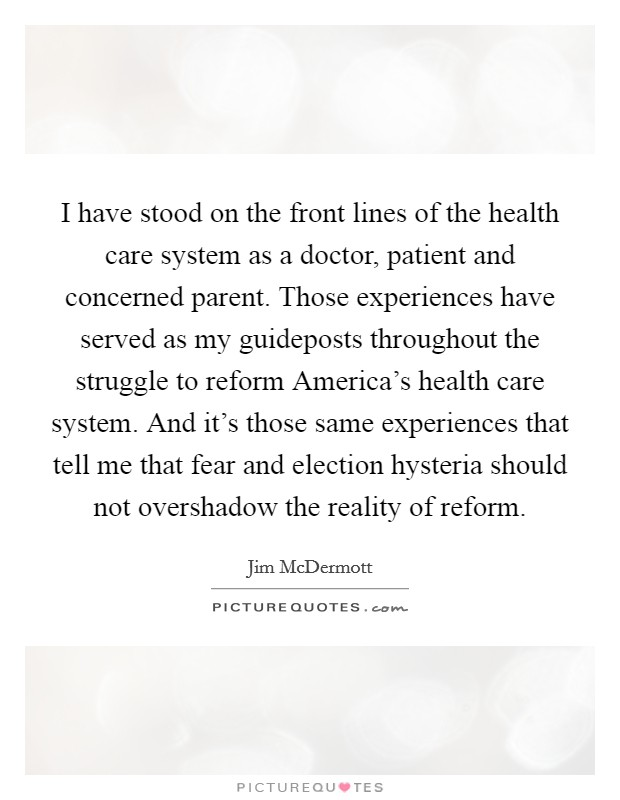 I have stood on the front lines of the health care system as a doctor, patient and concerned parent. Those experiences have served as my guideposts throughout the struggle to reform America's health care system. And it's those same experiences that tell me that fear and election hysteria should not overshadow the reality of reform Picture Quote #1