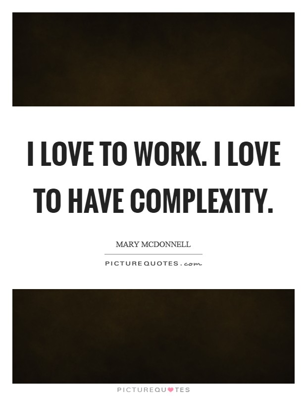 I love to work. I love to have complexity Picture Quote #1