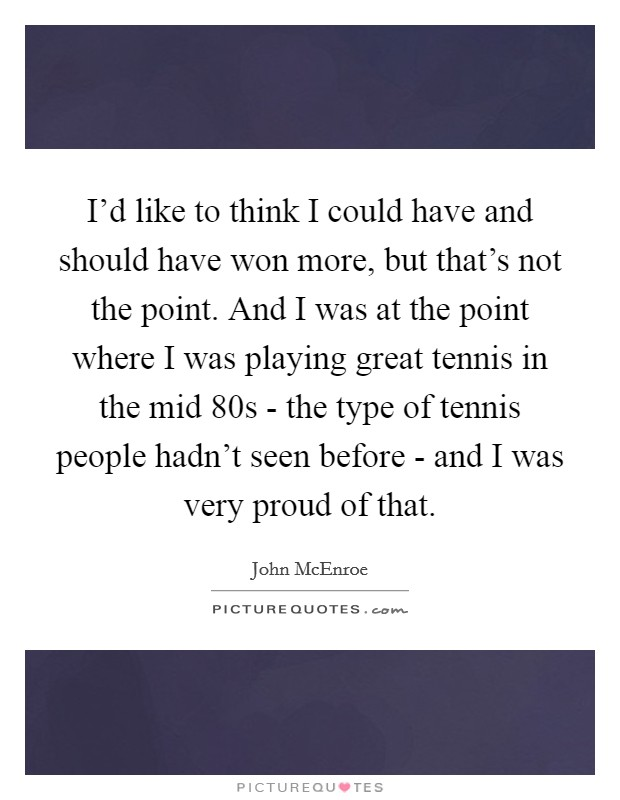 I'd like to think I could have and should have won more, but that's not the point. And I was at the point where I was playing great tennis in the mid 80s - the type of tennis people hadn't seen before - and I was very proud of that Picture Quote #1
