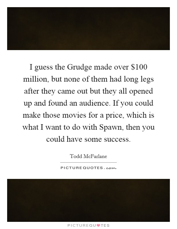 I guess the Grudge made over $100 million, but none of them had long legs after they came out but they all opened up and found an audience. If you could make those movies for a price, which is what I want to do with Spawn, then you could have some success Picture Quote #1