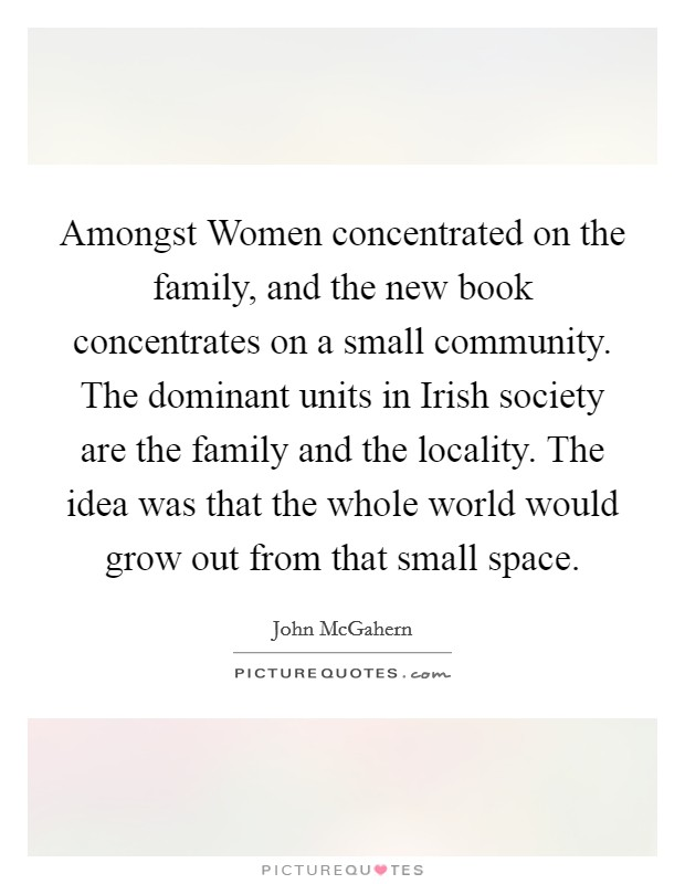 Amongst Women concentrated on the family, and the new book concentrates on a small community. The dominant units in Irish society are the family and the locality. The idea was that the whole world would grow out from that small space Picture Quote #1