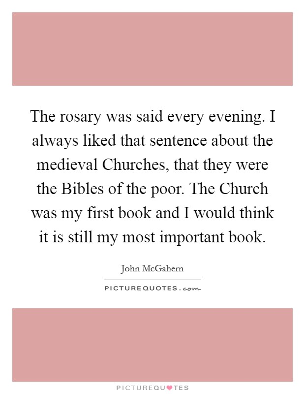 The rosary was said every evening. I always liked that sentence about the medieval Churches, that they were the Bibles of the poor. The Church was my first book and I would think it is still my most important book Picture Quote #1