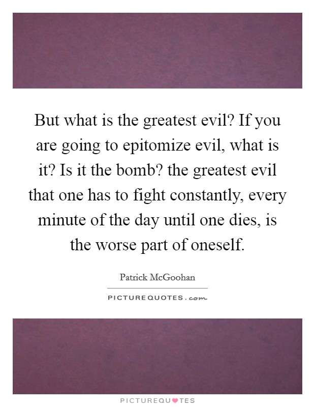 But what is the greatest evil? If you are going to epitomize evil, what is it? Is it the bomb? the greatest evil that one has to fight constantly, every minute of the day until one dies, is the worse part of oneself Picture Quote #1