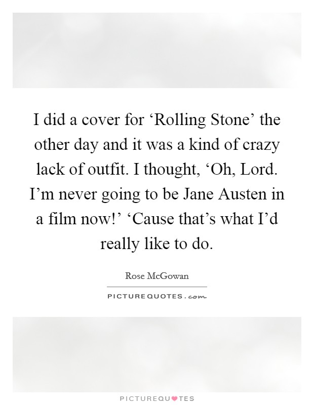I did a cover for 'Rolling Stone' the other day and it was a kind of crazy lack of outfit. I thought, 'Oh, Lord. I'm never going to be Jane Austen in a film now!' 'Cause that's what I'd really like to do Picture Quote #1