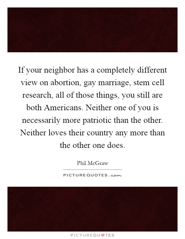 If your neighbor has a completely different view on abortion, gay marriage, stem cell research, all of those things, you still are both Americans. Neither one of you is necessarily more patriotic than the other. Neither loves their country any more than the other one does Picture Quote #1