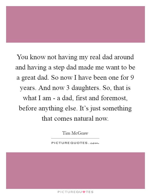 You know not having my real dad around and having a step dad made me want to be a great dad. So now I have been one for 9 years. And now 3 daughters. So, that is what I am - a dad, first and foremost, before anything else. It's just something that comes natural now Picture Quote #1