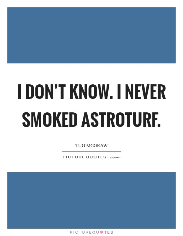 I don't know. I never smoked AstroTurf Picture Quote #1