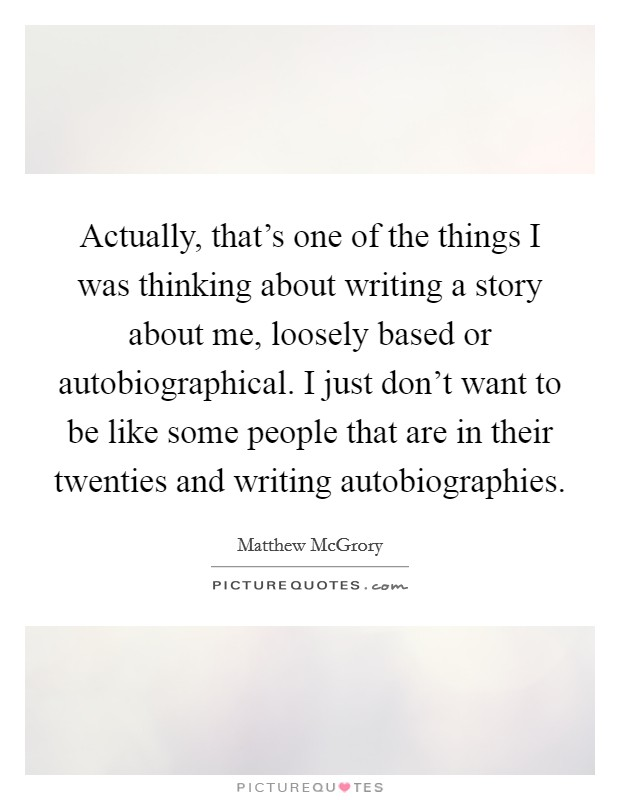 Actually, that's one of the things I was thinking about writing a story about me, loosely based or autobiographical. I just don't want to be like some people that are in their twenties and writing autobiographies Picture Quote #1