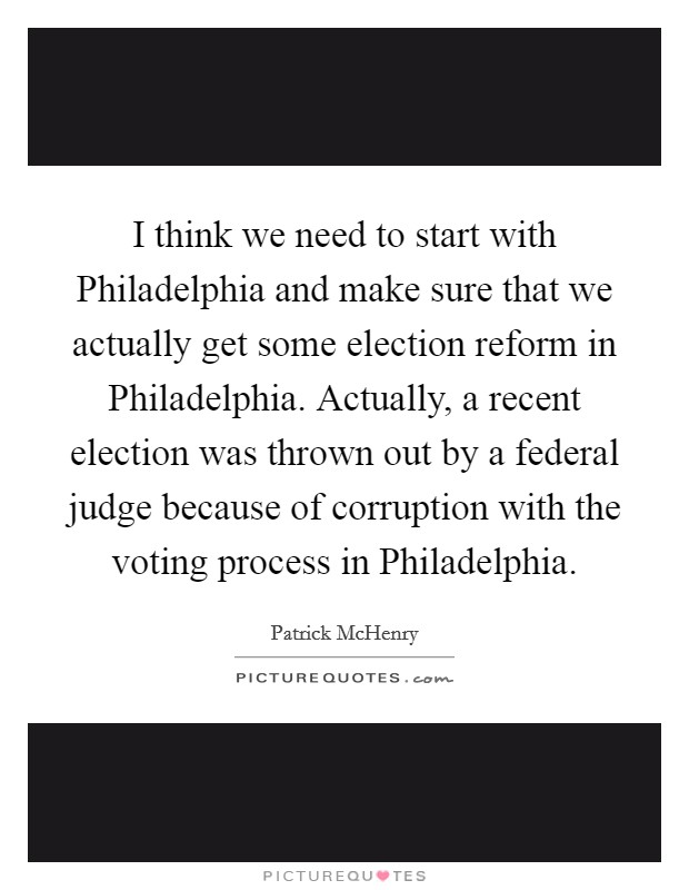 I think we need to start with Philadelphia and make sure that we actually get some election reform in Philadelphia. Actually, a recent election was thrown out by a federal judge because of corruption with the voting process in Philadelphia Picture Quote #1
