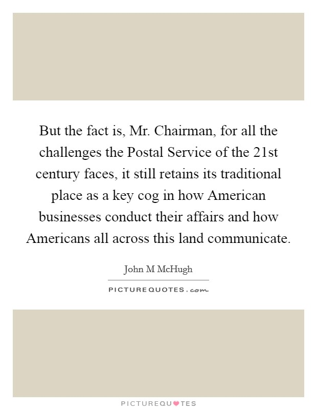 But the fact is, Mr. Chairman, for all the challenges the Postal Service of the 21st century faces, it still retains its traditional place as a key cog in how American businesses conduct their affairs and how Americans all across this land communicate Picture Quote #1