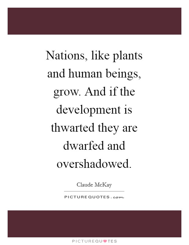 Nations, like plants and human beings, grow. And if the development is thwarted they are dwarfed and overshadowed Picture Quote #1