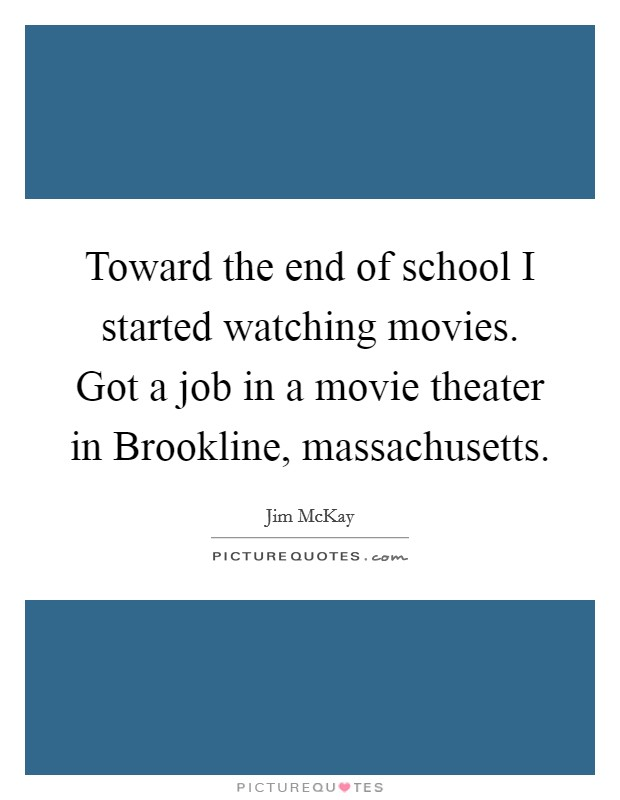 Toward the end of school I started watching movies. Got a job in a movie theater in Brookline, massachusetts Picture Quote #1