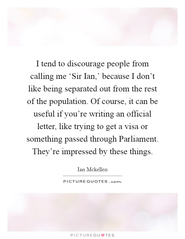 I tend to discourage people from calling me 'Sir Ian,' because I don't like being separated out from the rest of the population. Of course, it can be useful if you're writing an official letter, like trying to get a visa or something passed through Parliament. They're impressed by these things Picture Quote #1