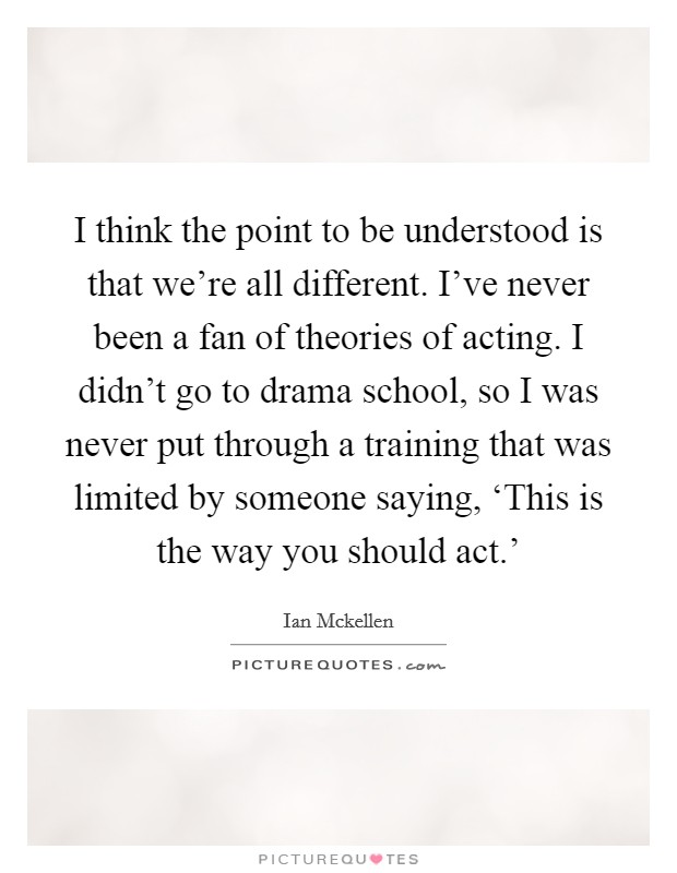 I think the point to be understood is that we're all different. I've never been a fan of theories of acting. I didn't go to drama school, so I was never put through a training that was limited by someone saying, 'This is the way you should act.' Picture Quote #1