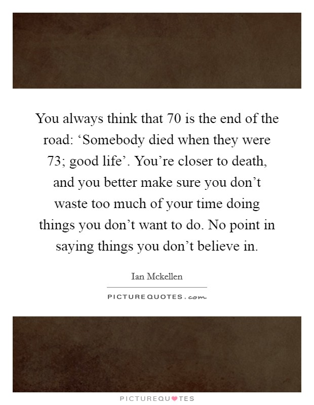 You always think that 70 is the end of the road: 'Somebody died when they were 73; good life'. You're closer to death, and you better make sure you don't waste too much of your time doing things you don't want to do. No point in saying things you don't believe in Picture Quote #1