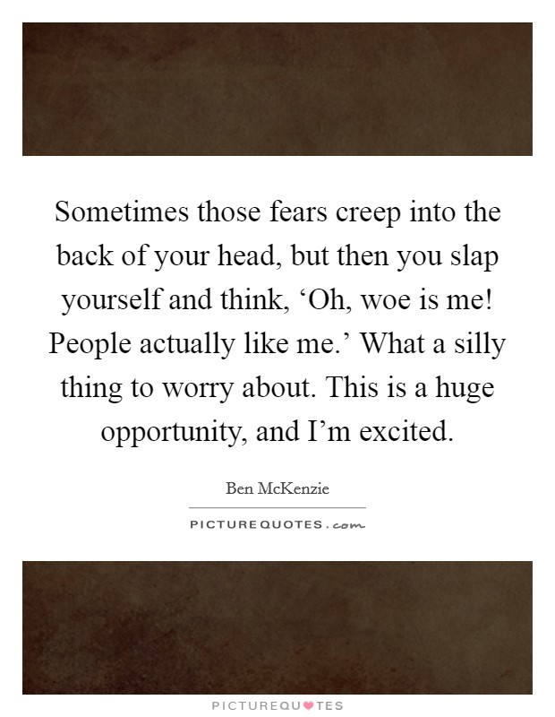 Sometimes those fears creep into the back of your head, but then you slap yourself and think, 'Oh, woe is me! People actually like me.' What a silly thing to worry about. This is a huge opportunity, and I'm excited Picture Quote #1