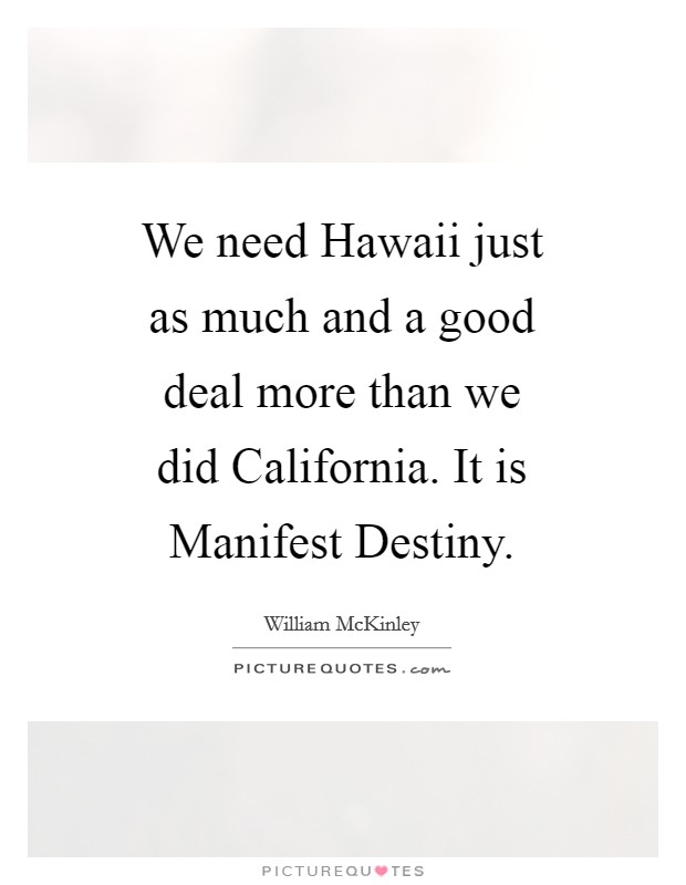 We need Hawaii just as much and a good deal more than we did California. It is Manifest Destiny Picture Quote #1