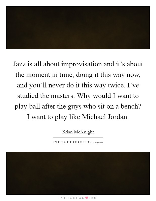 Jazz is all about improvisation and it's about the moment in time, doing it this way now, and you'll never do it this way twice. I've studied the masters. Why would I want to play ball after the guys who sit on a bench? I want to play like Michael Jordan Picture Quote #1