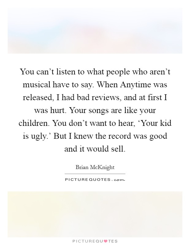 You can't listen to what people who aren't musical have to say. When Anytime was released, I had bad reviews, and at first I was hurt. Your songs are like your children. You don't want to hear, 'Your kid is ugly.' But I knew the record was good and it would sell Picture Quote #1