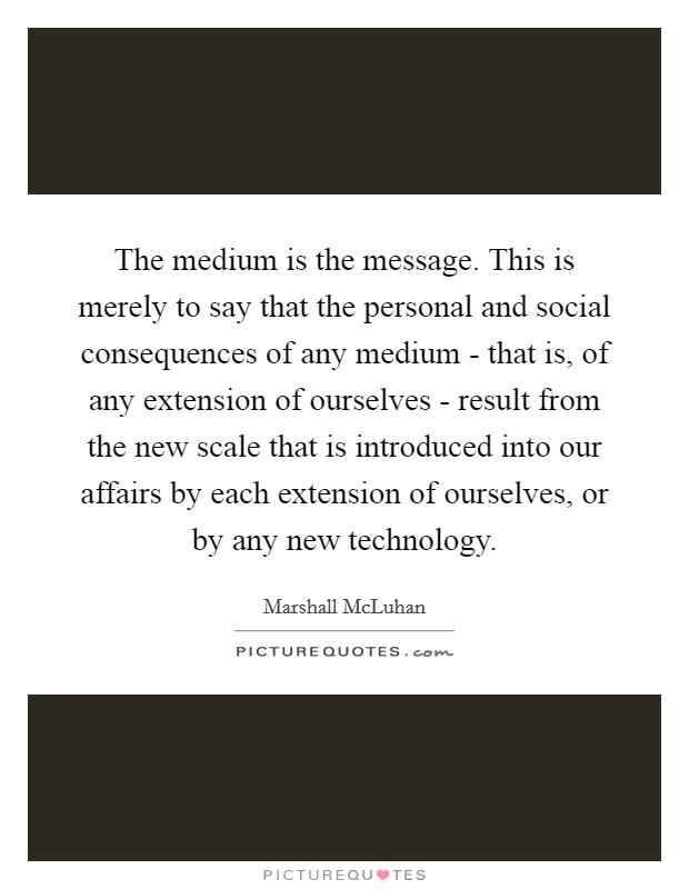 The medium is the message. This is merely to say that the personal and social consequences of any medium - that is, of any extension of ourselves - result from the new scale that is introduced into our affairs by each extension of ourselves, or by any new technology Picture Quote #1