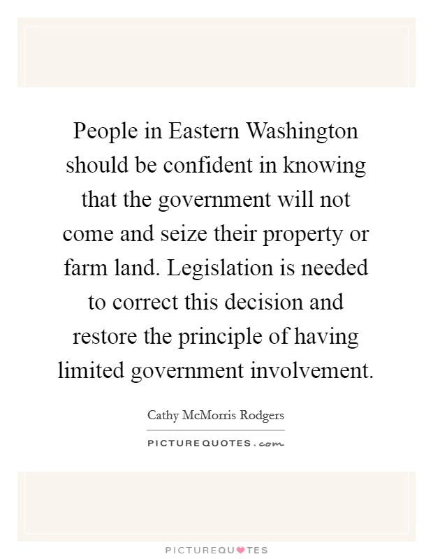 People in Eastern Washington should be confident in knowing that the government will not come and seize their property or farm land. Legislation is needed to correct this decision and restore the principle of having limited government involvement Picture Quote #1