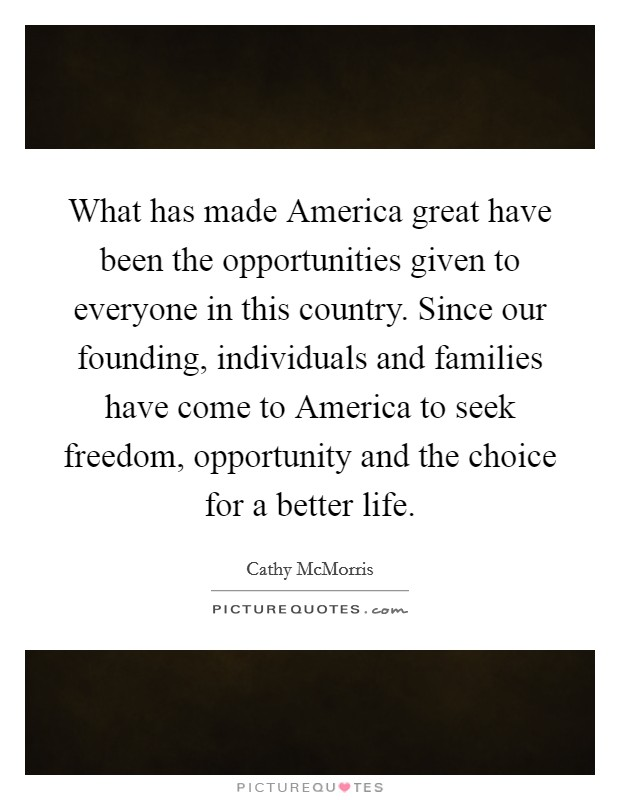 What has made America great have been the opportunities given to everyone in this country. Since our founding, individuals and families have come to America to seek freedom, opportunity and the choice for a better life Picture Quote #1