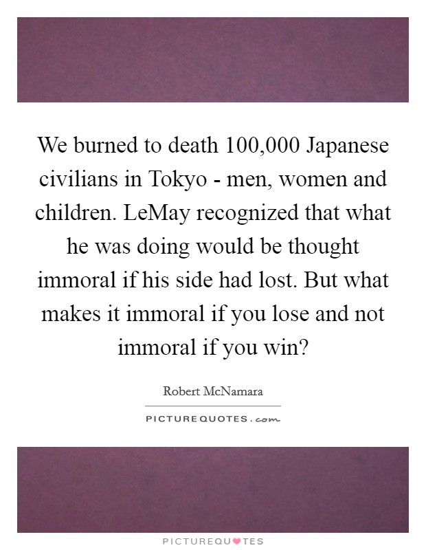 We burned to death 100,000 Japanese civilians in Tokyo - men, women and children. LeMay recognized that what he was doing would be thought immoral if his side had lost. But what makes it immoral if you lose and not immoral if you win? Picture Quote #1