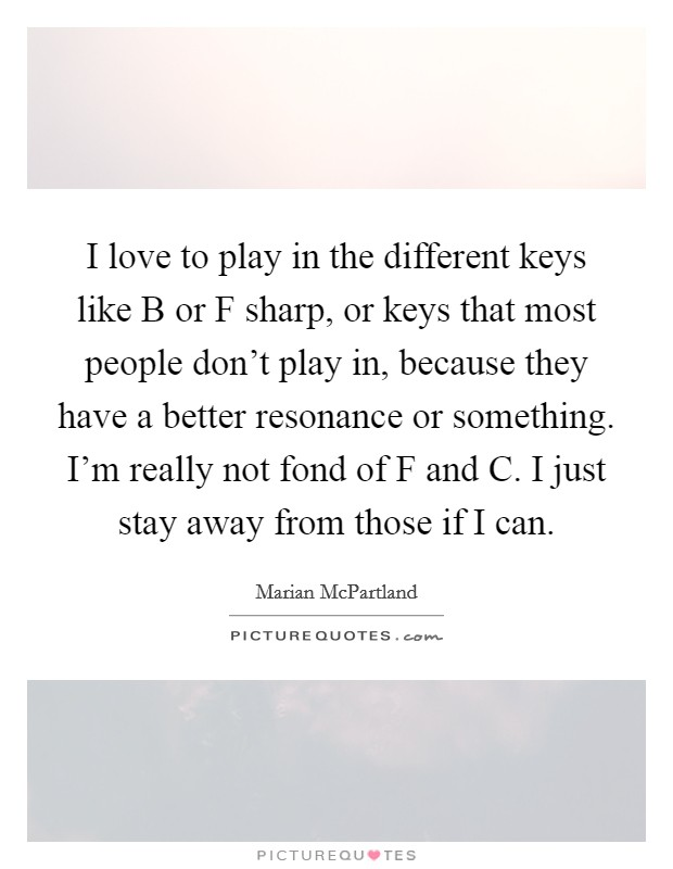 I love to play in the different keys like B or F sharp, or keys that most people don't play in, because they have a better resonance or something. I'm really not fond of F and C. I just stay away from those if I can Picture Quote #1