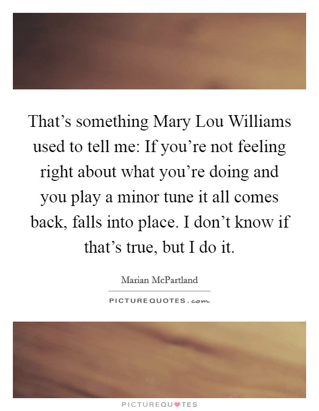 That's something Mary Lou Williams used to tell me: If you're not feeling right about what you're doing and you play a minor tune it all comes back, falls into place. I don't know if that's true, but I do it Picture Quote #1