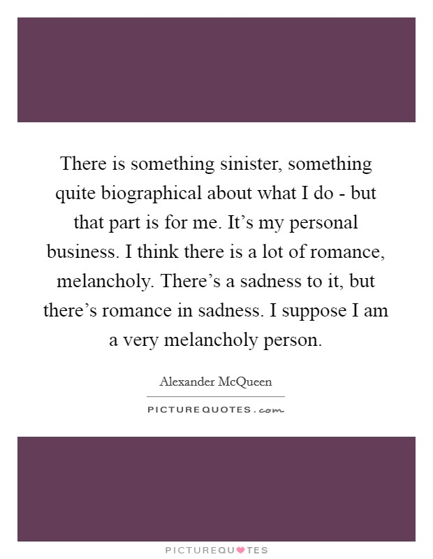 There is something sinister, something quite biographical about what I do - but that part is for me. It's my personal business. I think there is a lot of romance, melancholy. There's a sadness to it, but there's romance in sadness. I suppose I am a very melancholy person Picture Quote #1