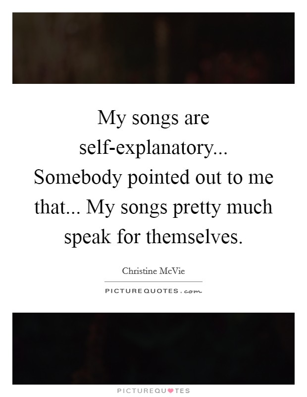 My songs are self-explanatory... Somebody pointed out to me that... My songs pretty much speak for themselves Picture Quote #1