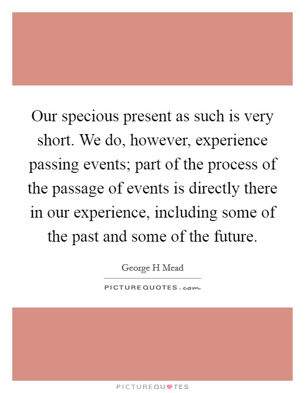 Our specious present as such is very short. We do, however, experience passing events; part of the process of the passage of events is directly there in our experience, including some of the past and some of the future Picture Quote #1