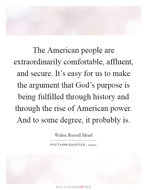 The American people are extraordinarily comfortable, affluent, and secure. It's easy for us to make the argument that God's purpose is being fulfilled through history and through the rise of American power. And to some degree, it probably is Picture Quote #1