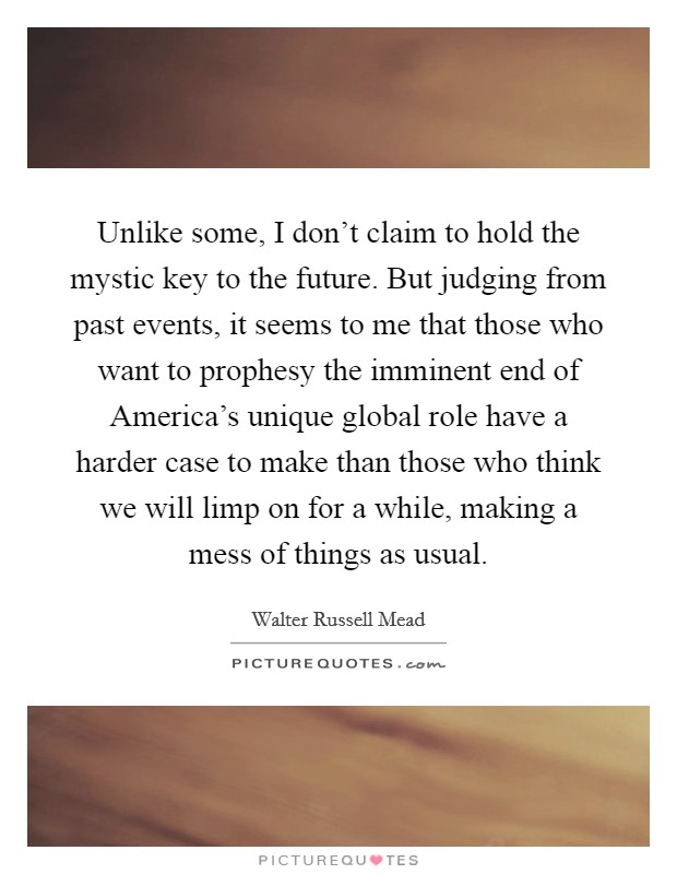 Unlike some, I don't claim to hold the mystic key to the future. But judging from past events, it seems to me that those who want to prophesy the imminent end of America's unique global role have a harder case to make than those who think we will limp on for a while, making a mess of things as usual Picture Quote #1