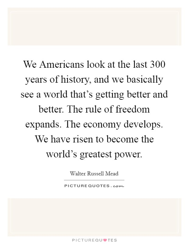 We Americans look at the last 300 years of history, and we basically see a world that's getting better and better. The rule of freedom expands. The economy develops. We have risen to become the world's greatest power Picture Quote #1