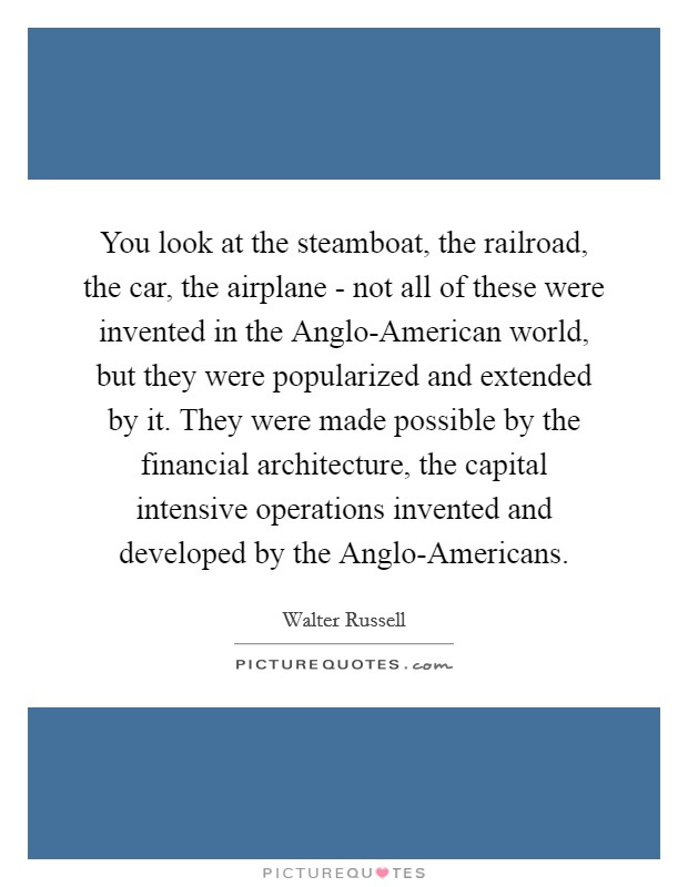 You look at the steamboat, the railroad, the car, the airplane - not all of these were invented in the Anglo-American world, but they were popularized and extended by it. They were made possible by the financial architecture, the capital intensive operations invented and developed by the Anglo-Americans Picture Quote #1