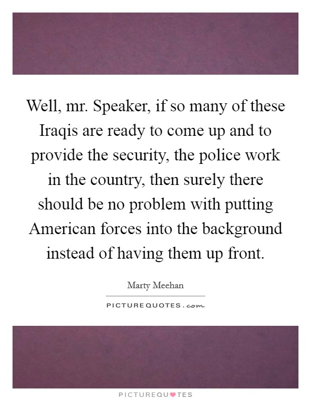 Well, mr. Speaker, if so many of these Iraqis are ready to come up and to provide the security, the police work in the country, then surely there should be no problem with putting American forces into the background instead of having them up front Picture Quote #1