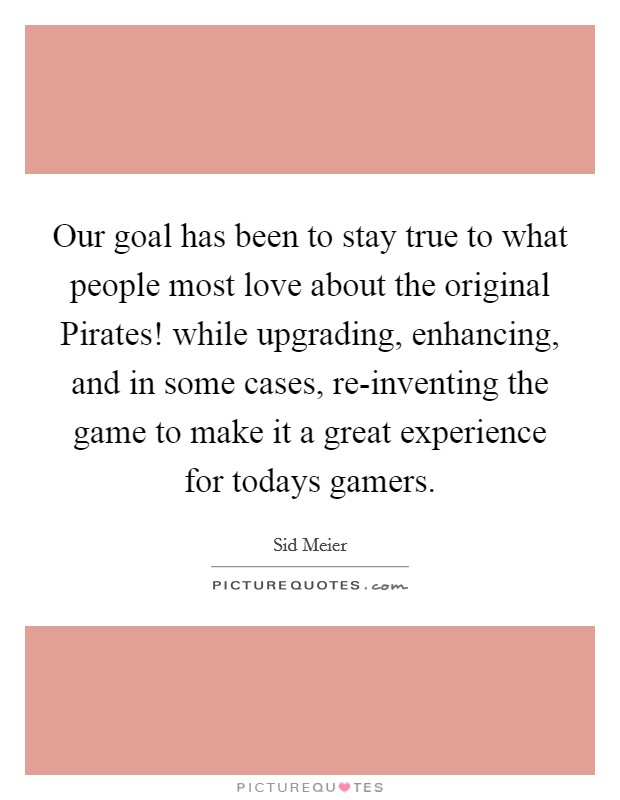 Our goal has been to stay true to what people most love about the original Pirates! while upgrading, enhancing, and in some cases, re-inventing the game to make it a great experience for todays gamers Picture Quote #1
