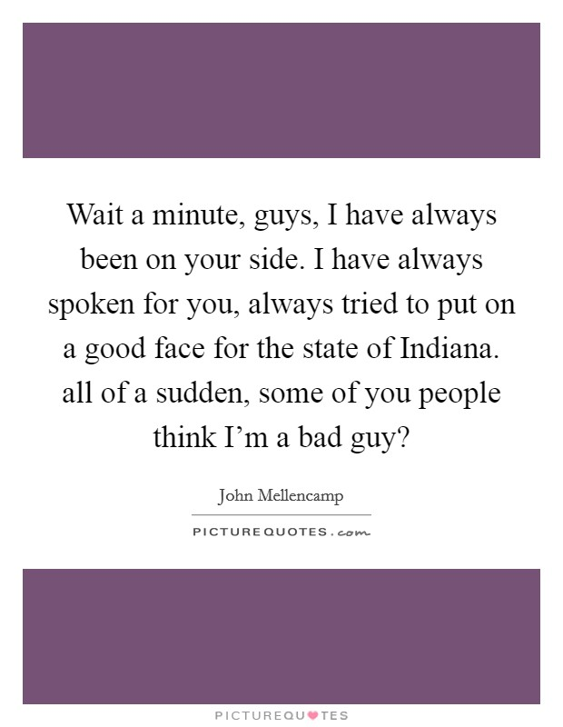 Wait a minute, guys, I have always been on your side. I have always spoken for you, always tried to put on a good face for the state of Indiana. all of a sudden, some of you people think I'm a bad guy? Picture Quote #1