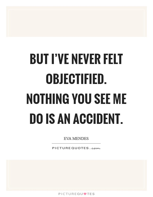 But I've never felt objectified. Nothing you see me do is an accident Picture Quote #1