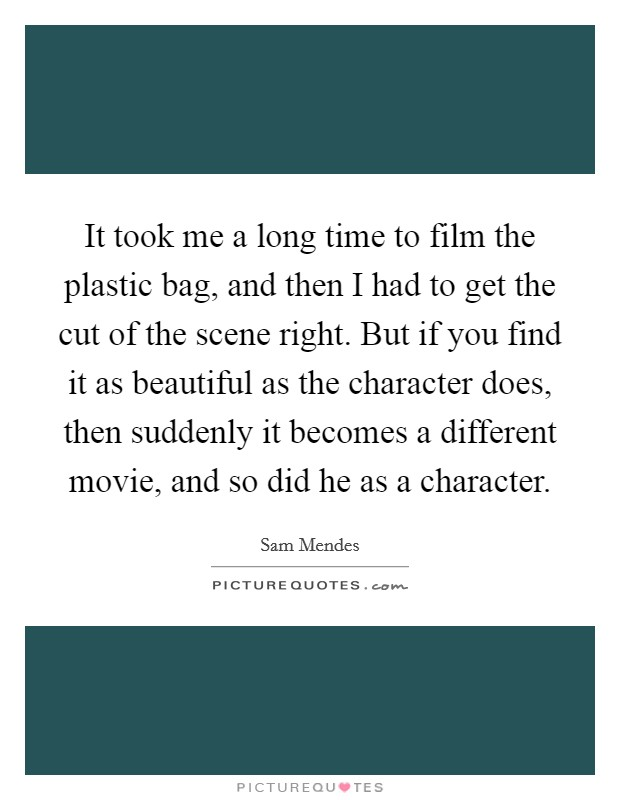 It took me a long time to film the plastic bag, and then I had to get the cut of the scene right. But if you find it as beautiful as the character does, then suddenly it becomes a different movie, and so did he as a character Picture Quote #1