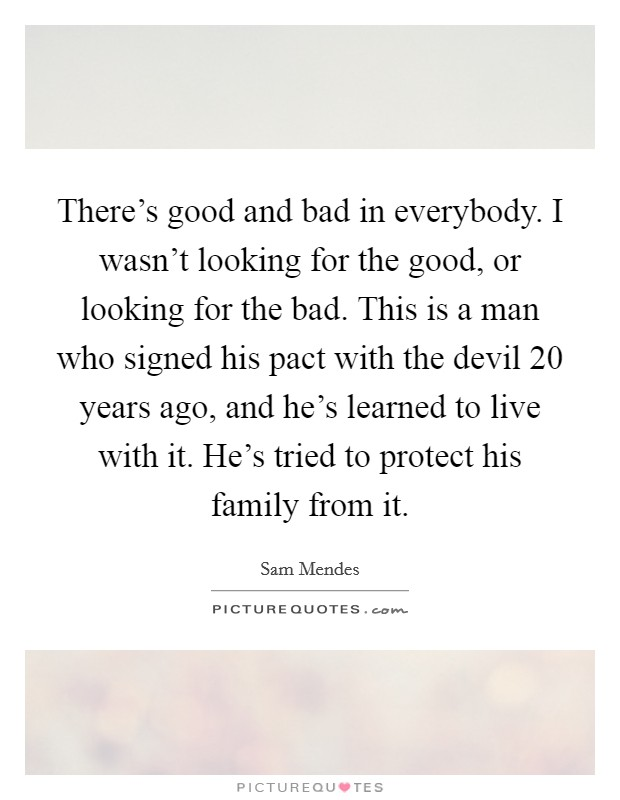 There's good and bad in everybody. I wasn't looking for the good, or looking for the bad. This is a man who signed his pact with the devil 20 years ago, and he's learned to live with it. He's tried to protect his family from it Picture Quote #1